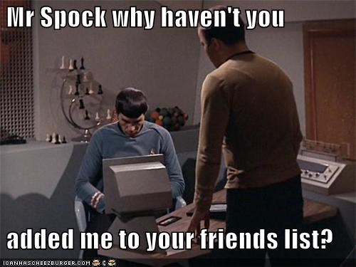 Mr Spock why haven't you   added me to your friends list?