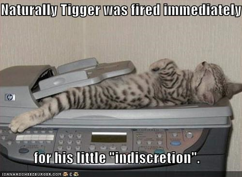 "Naturally Tigger was fired immediately  for his little ""indiscretion""."