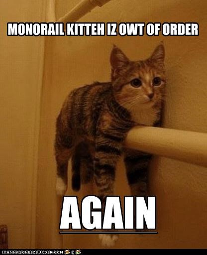 MONORAIL KITTEH IZ OWT OF ORDER