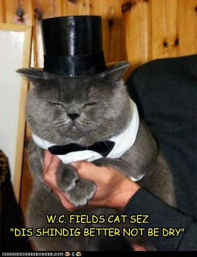 "W.C. FIELDS CAT SEZ  ""DIS SHINDIG BETTER NOT BE DRY"""