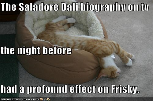 The Saladore Dali biography on tv the night before had a profound effect on Frisky.
