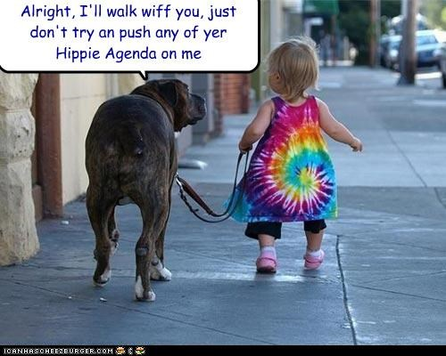 Alright, I'll walk wiff you, just don't try an push any of yer Hippie Agenda on me
