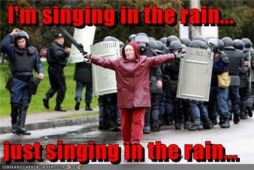 I'm singing in the rain...  just singing in the rain...