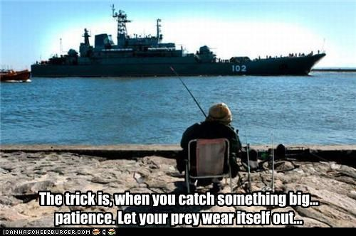 The trick is, when you catch something big... patience. Let your prey wear itself out...