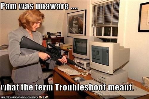 Pam was unaware ....  what the term Troubleshoot meant.