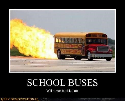 awesome,fire,Pure Awesome,rockets,Sad,school buses,wish we had one