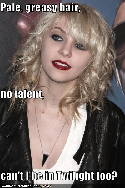 Pale, greasy hair,  no talent, can't I be in Twilight too?