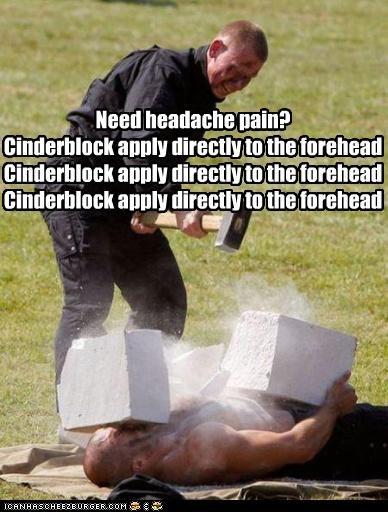 Need headache pain? Cinderblock apply directly to the forehead Cinderblock apply directly to the forehead Cinderblock apply directly to the forehead