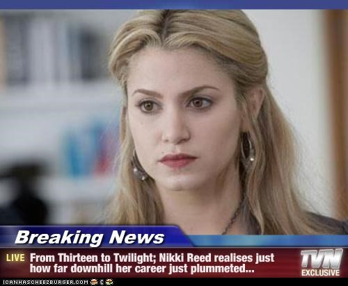 Breaking News - From Thirteen to Twilight; Nikki Reed realises just how far downhill her career just plummeted...