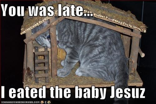 You was late...  I eated the baby Jesuz