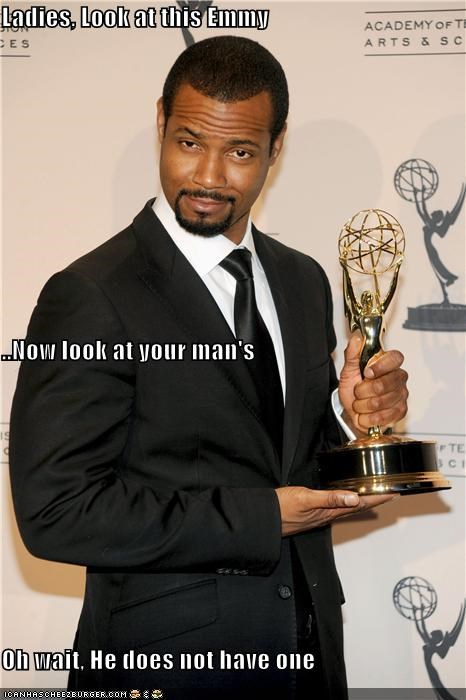 Ladies, Look at this Emmy ..Now look at your man's Oh wait, He does not have one