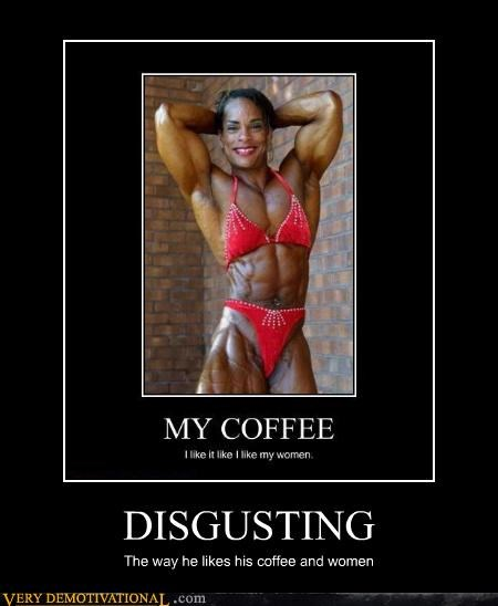 beautiful,black and strong,body builders,coffee,eye of the beholder,gross,Mean People,muscle
