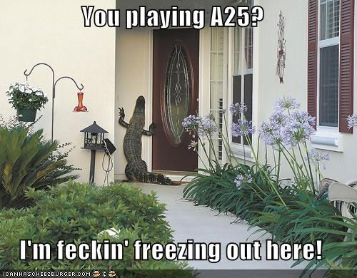 You playing A25?  I'm feckin' freezing out here!