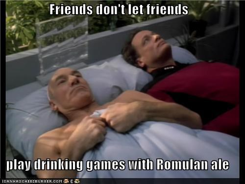 Friends don't let friends  play drinking games with Romulan ale