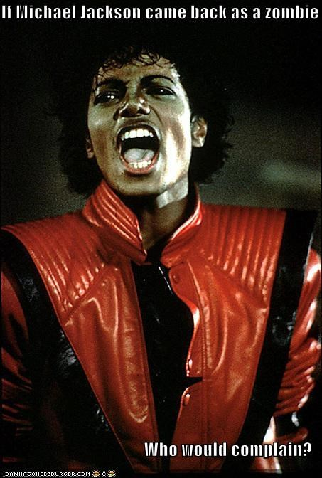 If Michael Jackson came back as a zombie  Who would complain?