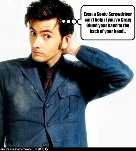 Even a Sonic Screwdriver can't help if you've Crazy Glued your hand to the back of your head...