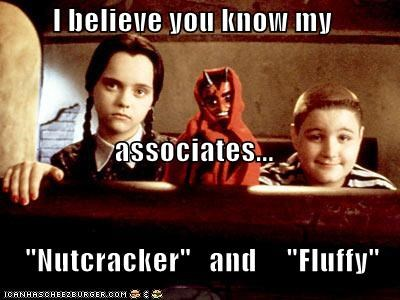 "I believe you know my  associates...     ""Nutcracker""   and     ""Fluffy"""