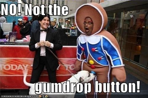 NO! Not the  gumdrop button!