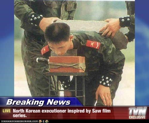 Breaking News - North Korean executioner inspired by Saw film series.