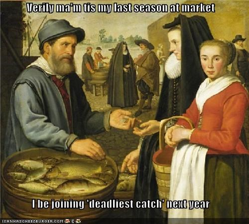 Verily ma'm tis my last season at market  I be joining 'deadliest catch' next year