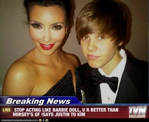 Breaking News -  STOP ACTING LIKE BARBIE DOLL, U R BETTER THAN HORSEY'S GF !SAYS JUSTIN TO KIM