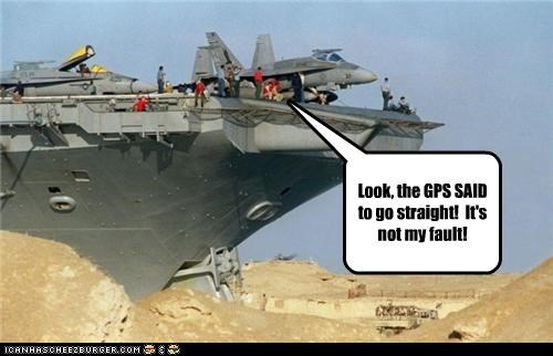 Look, the GPS SAID to go straight!  It's not my fault!