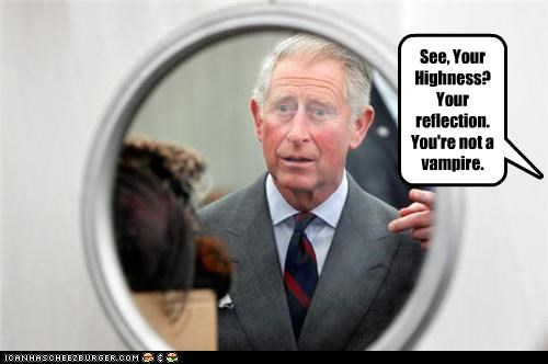 See, Your Highness? Your reflection. You're not a vampire.