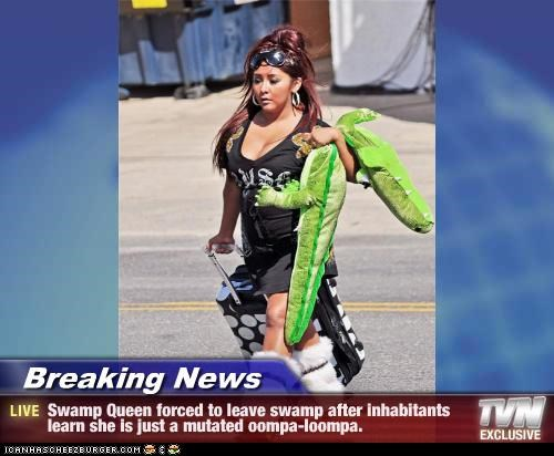 Breaking News - Swamp Queen forced to leave swamp after inhabitants learn she is just a mutated oompa-loompa.