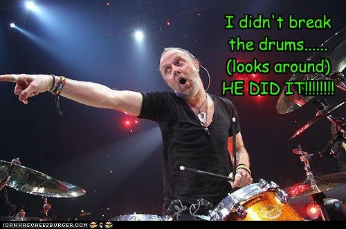 I didn't break the drums......(looks around)HE DID IT!!!!!!!!