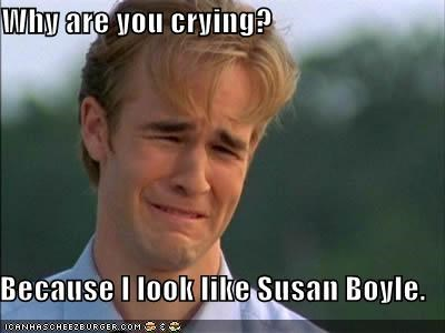 Why are you crying?  Because I look like Susan Boyle.