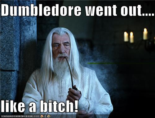 Dumbledore went out....  like a bitch!