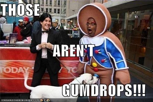 THOSE AREN'T GUMDROPS!!!