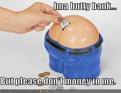 Ima butty bank...  But please don't money in me.