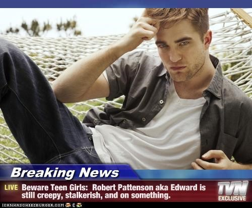 Breaking News - Beware Teen Girls:  Robert Pattenson aka Edward is still creepy, stalkerish, and on something.