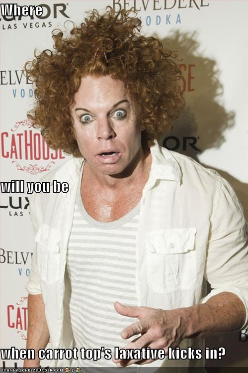 Where will you be when carrot top's laxative kicks in?