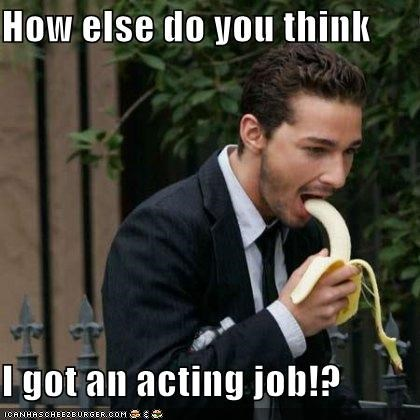 How else do you think  I got an acting job!?