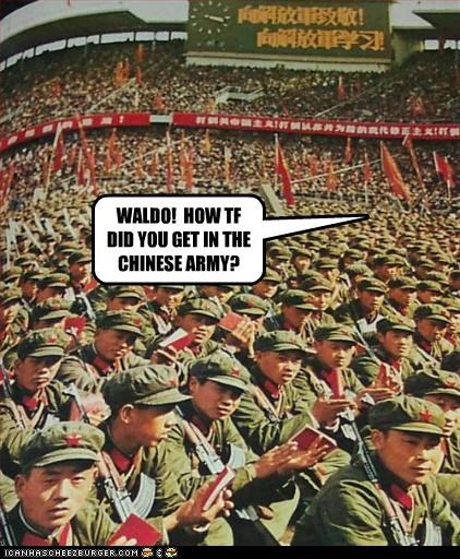 WALDO!  HOW TF DID YOU GET IN THE CHINESE ARMY?