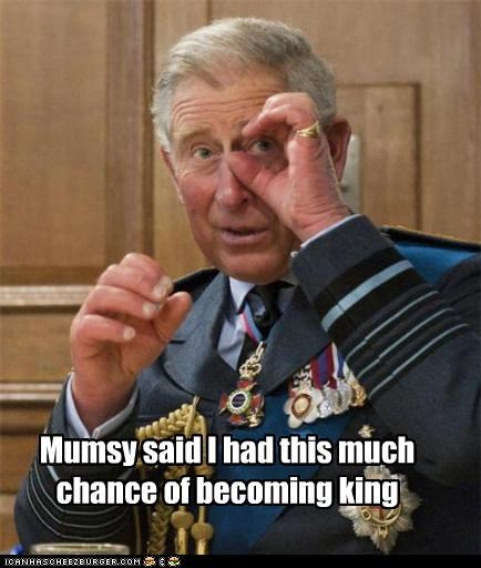Mumsy said I had this much chance of becoming king