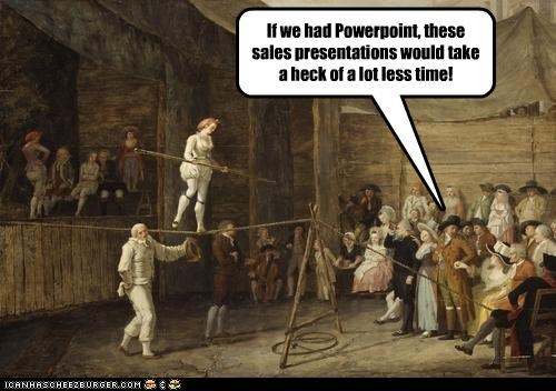 If we had Powerpoint, these sales presentations would take a heck of a lot less time!