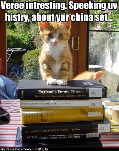 Veree intresting. Speeking uv histry, about yur china set...