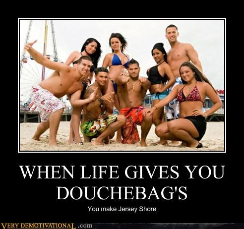 WHEN LIFE GIVES YOU DOUCHEBAG'S
