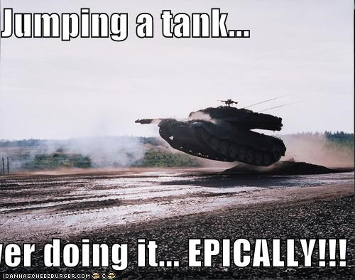 Jumping a tank...  yer doing it... EPICALLY!!!