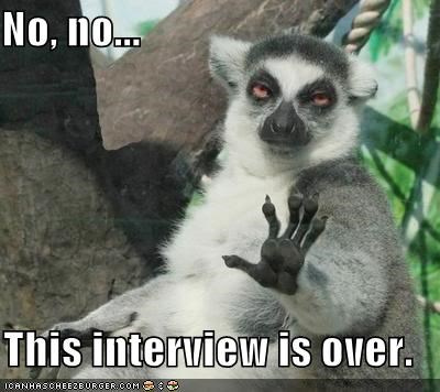 No, no...  This interview is over.