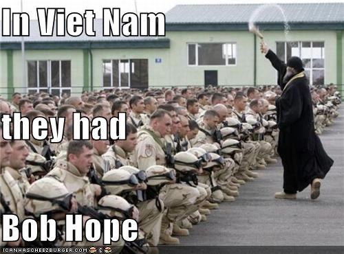 In Viet Nam they had  Bob Hope