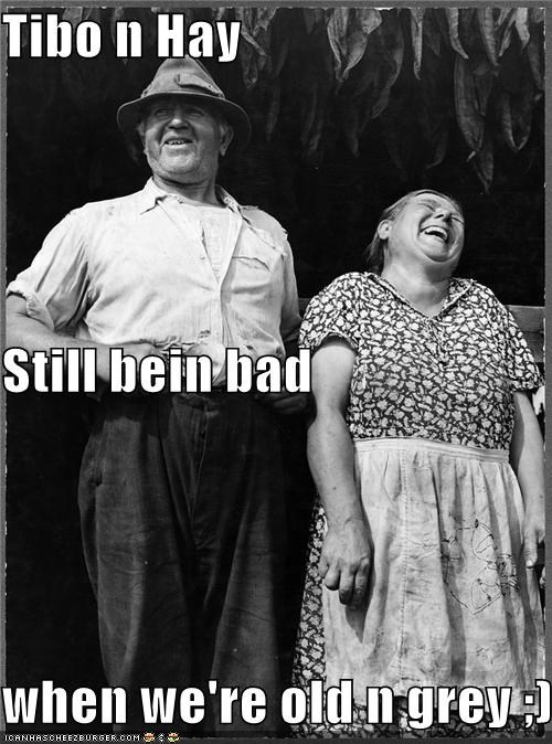 Tibo n Hay Still bein bad when we're old n grey ;)