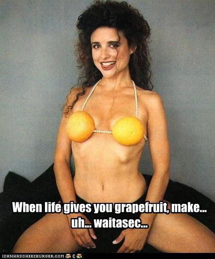When life gives you grapefruit, make... uh... waitasec...