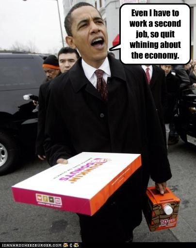 Even I have to work a second job, so quit whining about the economy.