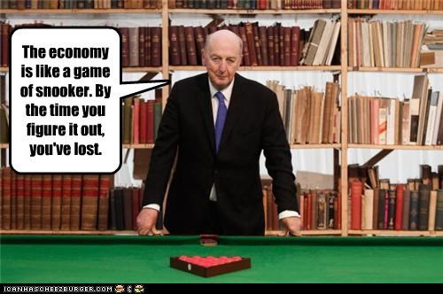 The economy is like a game of snooker. By the time you figure it out, you've lost.