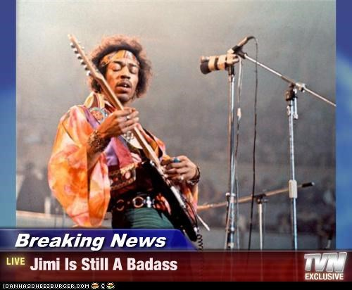 Breaking News - Jimi Is Still A Badass