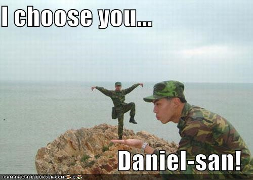 I choose you...  Daniel-san!